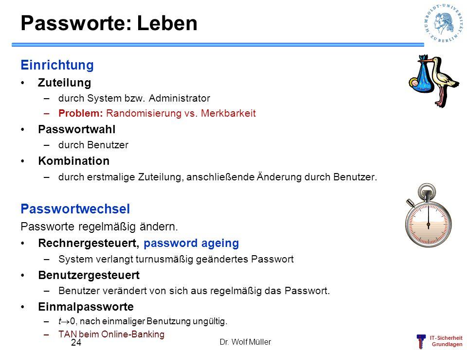 IT-Sicherheit Grundlagen Passworte: Leben Einrichtung Zuteilung –durch System bzw. Administrator –Problem: Randomisierung vs. Merkbarkeit Passwortwahl