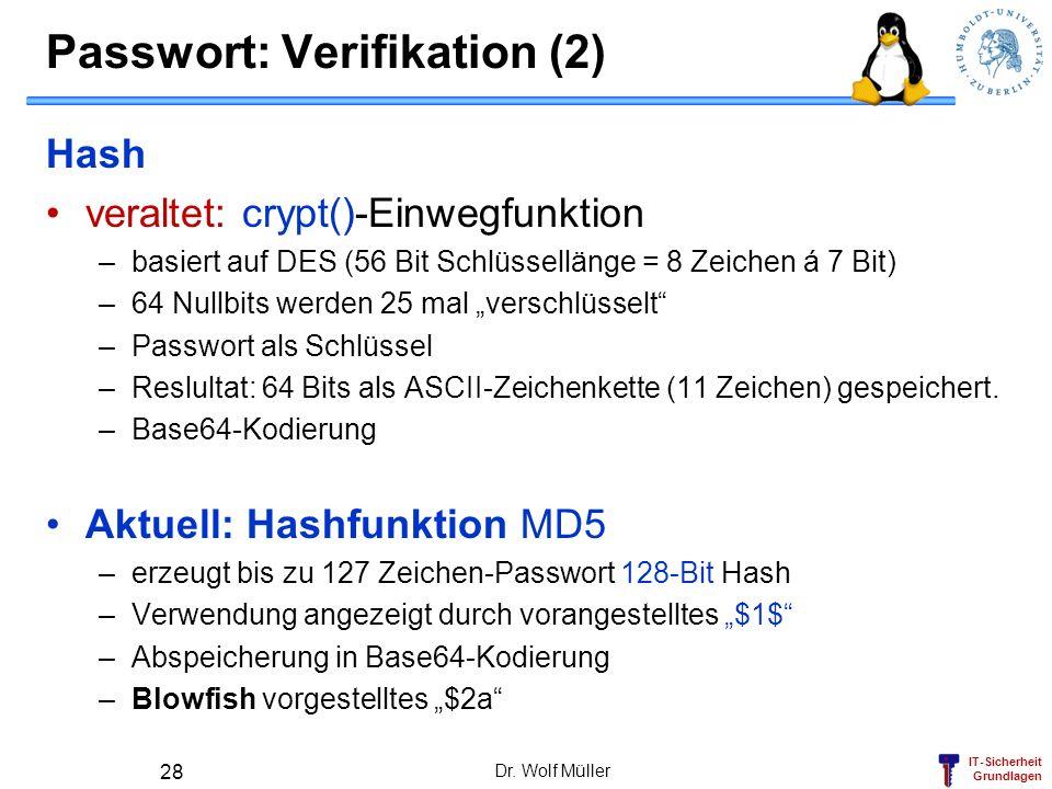 IT-Sicherheit Grundlagen Passwort: Verifikation (2) Hash veraltet: crypt()-Einwegfunktion –basiert auf DES (56 Bit Schlüssellänge = 8 Zeichen á 7 Bit)