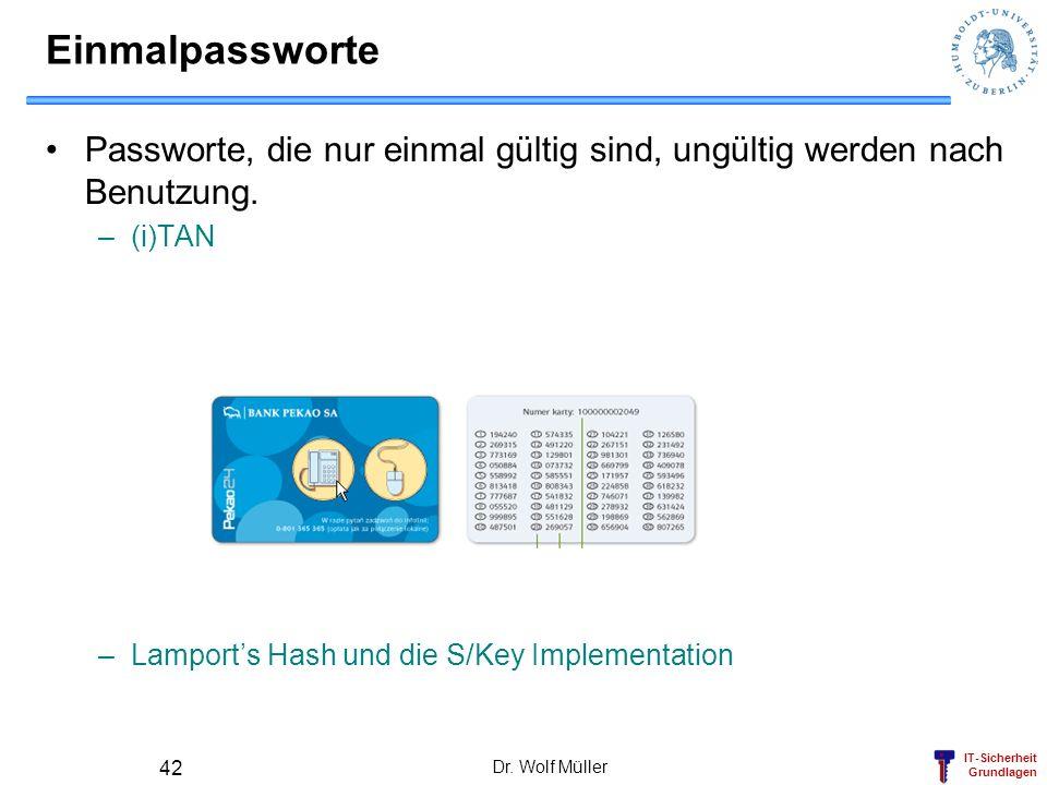 IT-Sicherheit Grundlagen Dr. Wolf Müller 42 Einmalpassworte Passworte, die nur einmal gültig sind, ungültig werden nach Benutzung. –(i)TAN –Lamports H
