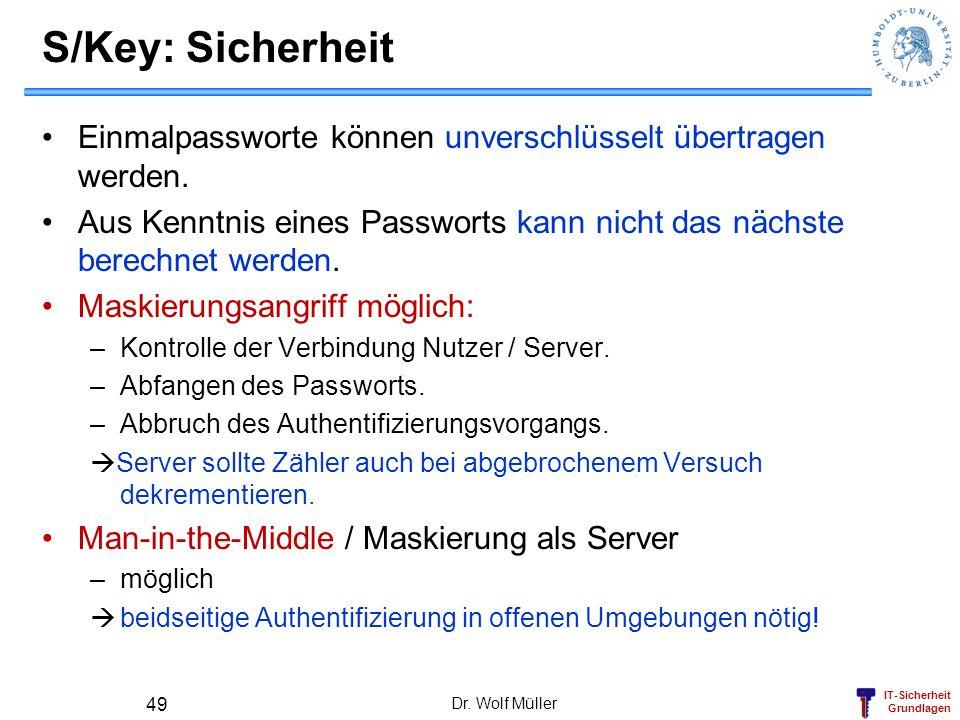IT-Sicherheit Grundlagen Dr. Wolf Müller 49 S/Key: Sicherheit Einmalpassworte können unverschlüsselt übertragen werden. Aus Kenntnis eines Passworts k
