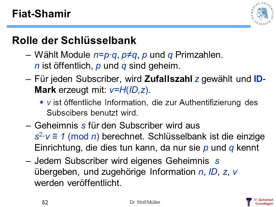 IT-Sicherheit Grundlagen Dr. Wolf Müller 52 Fiat-Shamir Rolle der Schlüsselbank –Wählt Module n=p·q, pq, p und q Primzahlen. n ist öffentlich, p und q