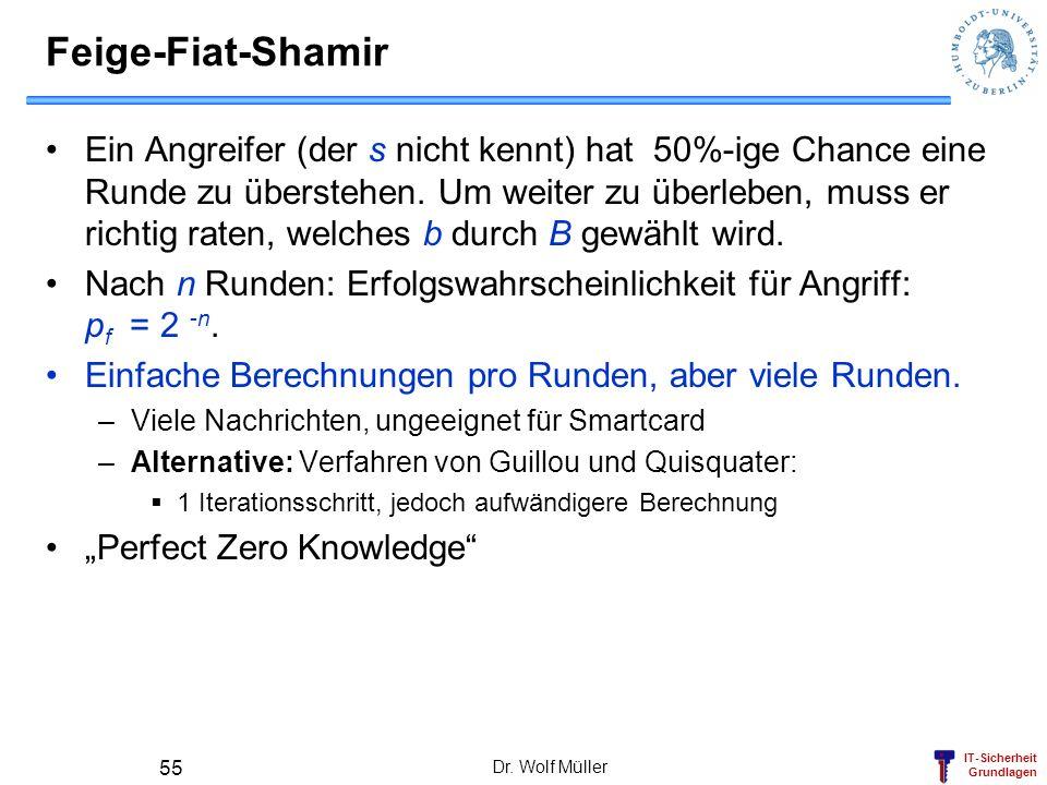 IT-Sicherheit Grundlagen Dr. Wolf Müller 55 Feige-Fiat-Shamir Ein Angreifer (der s nicht kennt) hat 50%-ige Chance eine Runde zu überstehen. Um weiter