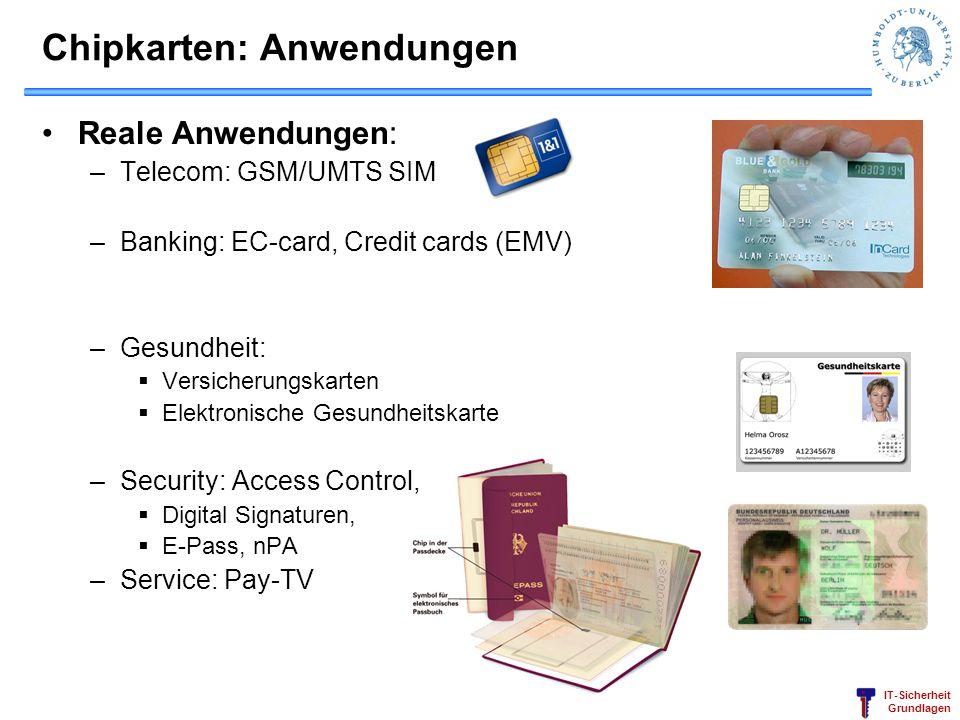 IT-Sicherheit Grundlagen Chipkarten: Anwendungen Reale Anwendungen: –Telecom: GSM/UMTS SIM –Banking: EC-card, Credit cards (EMV) –Gesundheit: Versiche