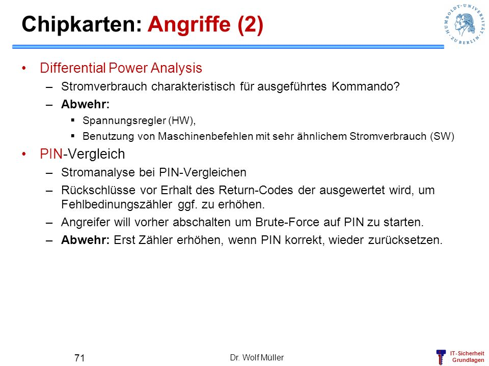 IT-Sicherheit Grundlagen Chipkarten: Angriffe (2) Differential Power Analysis –Stromverbrauch charakteristisch für ausgeführtes Kommando? –Abwehr: Spa