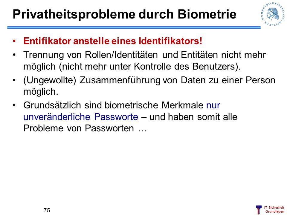 IT-Sicherheit Grundlagen Privatheitsprobleme durch Biometrie Entifikator anstelle eines Identifikators! Trennung von Rollen/Identitäten und Entitäten