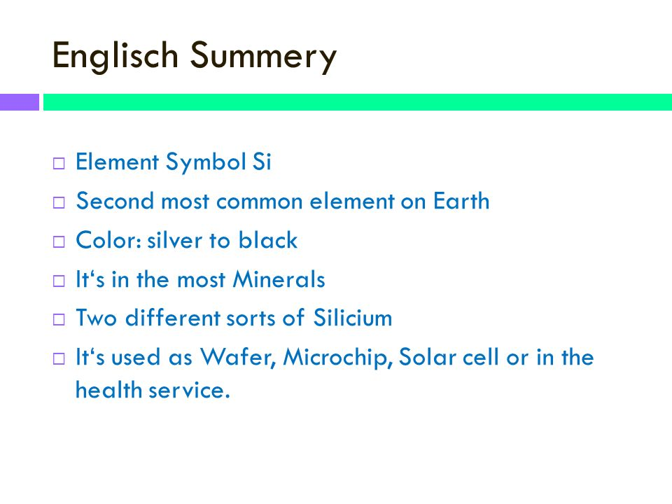 Englisch Summery Element Symbol Si Second most common element on Earth Color: silver to black Its in the most Minerals Two different sorts of Silicium