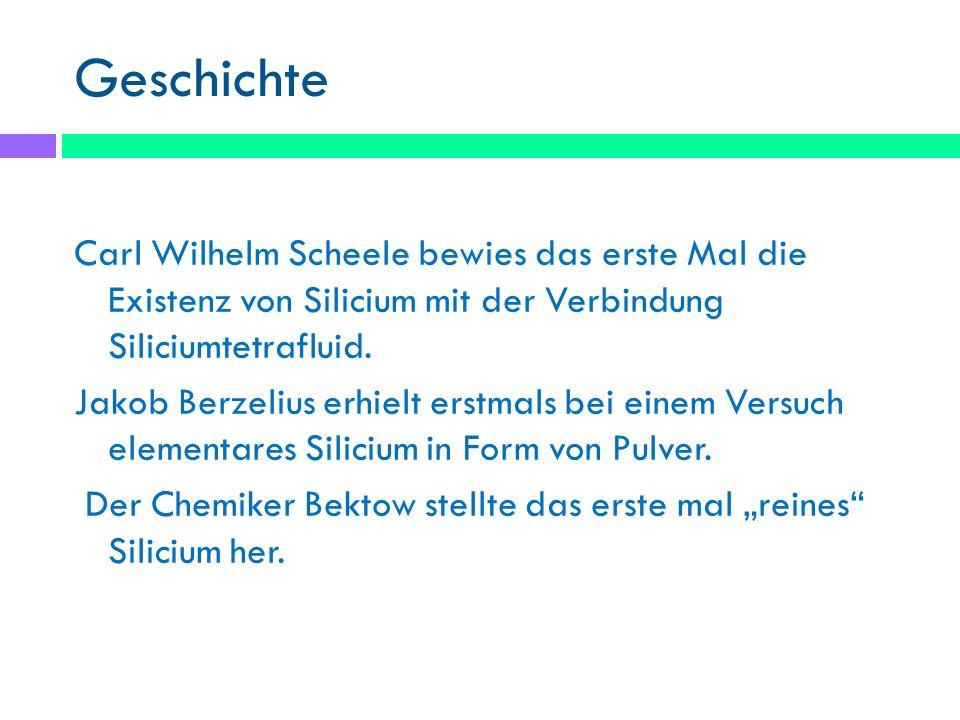 Geschichte Carl Wilhelm Scheele bewies das erste Mal die Existenz von Silicium mit der Verbindung Siliciumtetrafluid. Jakob Berzelius erhielt erstmals