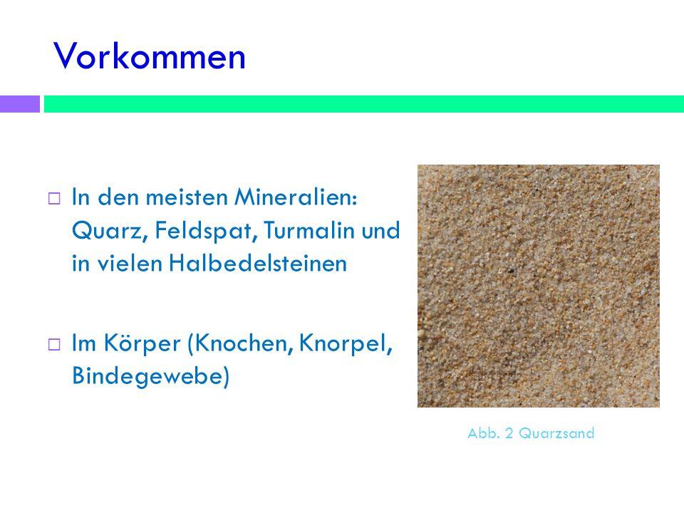 Vorkommen In den meisten Mineralien: Quarz, Feldspat, Turmalin und in vielen Halbedelsteinen Im Körper (Knochen, Knorpel, Bindegewebe) Abb. 2 Quarzsan