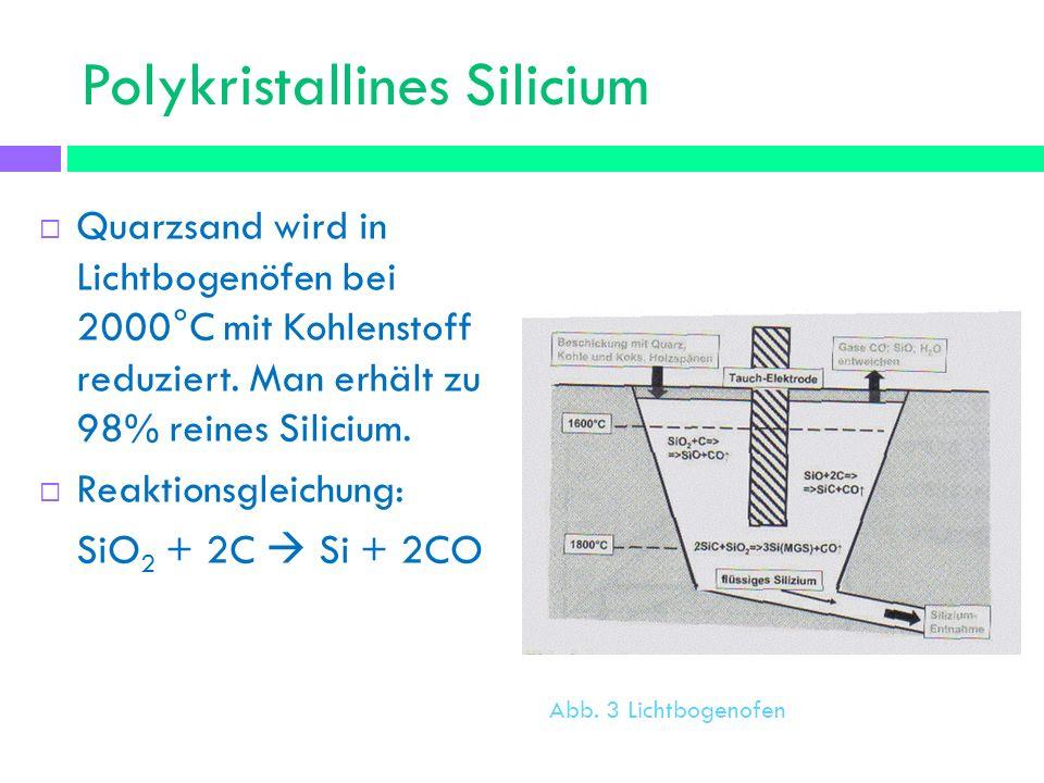 Polykristallines Silicium Quarzsand wird in Lichtbogenöfen bei 2000°C mit Kohlenstoff reduziert. Man erhält zu 98% reines Silicium. Reaktionsgleichung