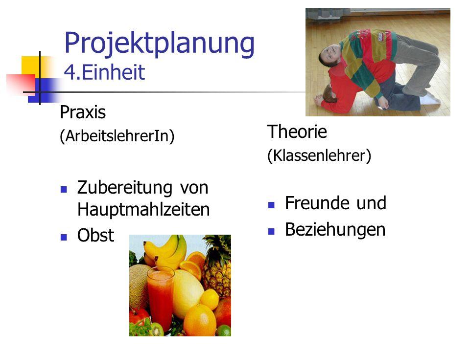 Projektplanung 4.Einheit Praxis (ArbeitslehrerIn) Zubereitung von Hauptmahlzeiten Obst Theorie (Klassenlehrer) Freunde und Beziehungen