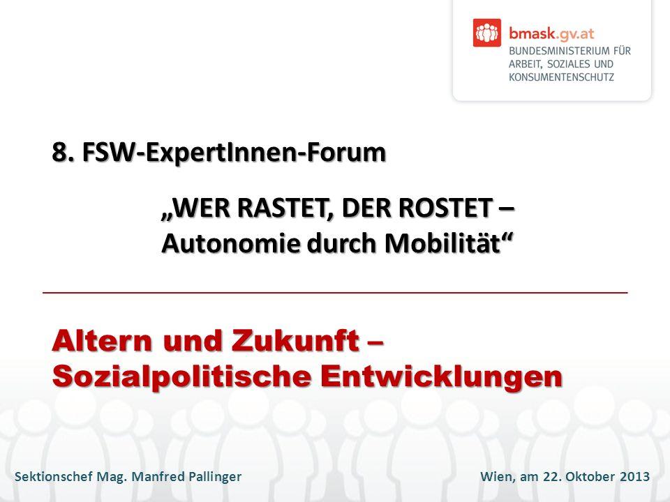 Sektionschef Mag. Manfred PallingerWien, am 22. Oktober 2013 8. FSW-ExpertInnen-Forum WER RASTET, DER ROSTET – Autonomie durch Mobilität Altern und Zu