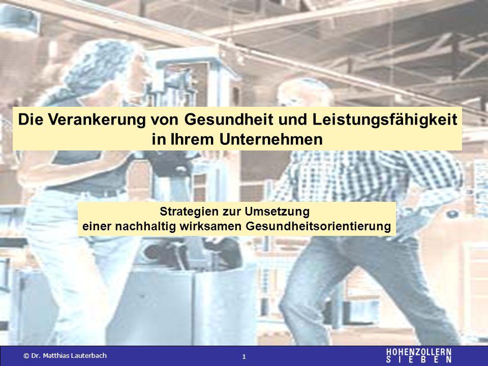 1 © Dr. Matthias Lauterbach Die Verankerung von Gesundheit und Leistungsfähigkeit in Ihrem Unternehmen Strategien zur Umsetzung einer nachhaltig wirks