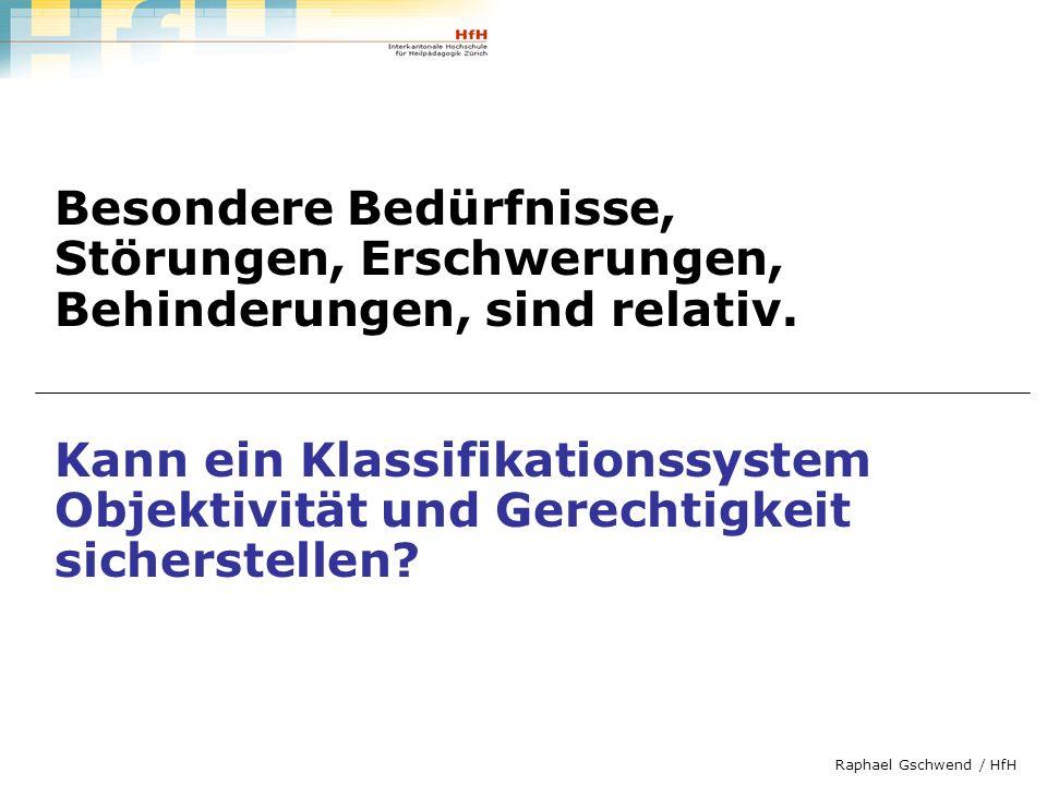 Raphael Gschwend / HfH Besondere Bedürfnisse, Störungen, Erschwerungen, Behinderungen, sind relativ. Kann ein Klassifikationssystem Objektivität und G