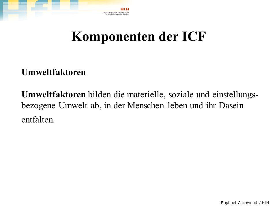 Raphael Gschwend / HfH Komponenten der ICF Umweltfaktoren Umweltfaktoren bilden die materielle, soziale und einstellungs- bezogene Umwelt ab, in der M