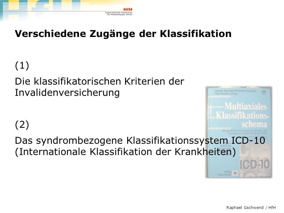 Raphael Gschwend / HfH Verschiedene Zugänge der Klassifikation (1) Die klassifikatorischen Kriterien der Invalidenversicherung (2) Das syndrombezogene
