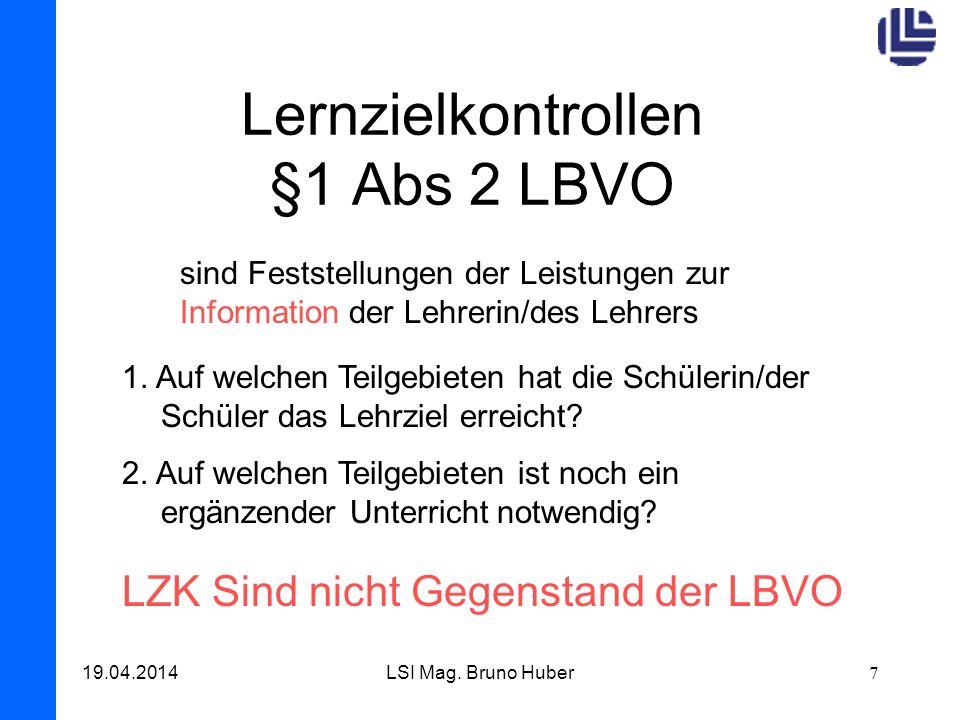 19.04.2014LSI Mag. Bruno Huber7 Lernzielkontrollen §1 Abs 2 LBVO sind Feststellungen der Leistungen zur Information der Lehrerin/des Lehrers 1. Auf we