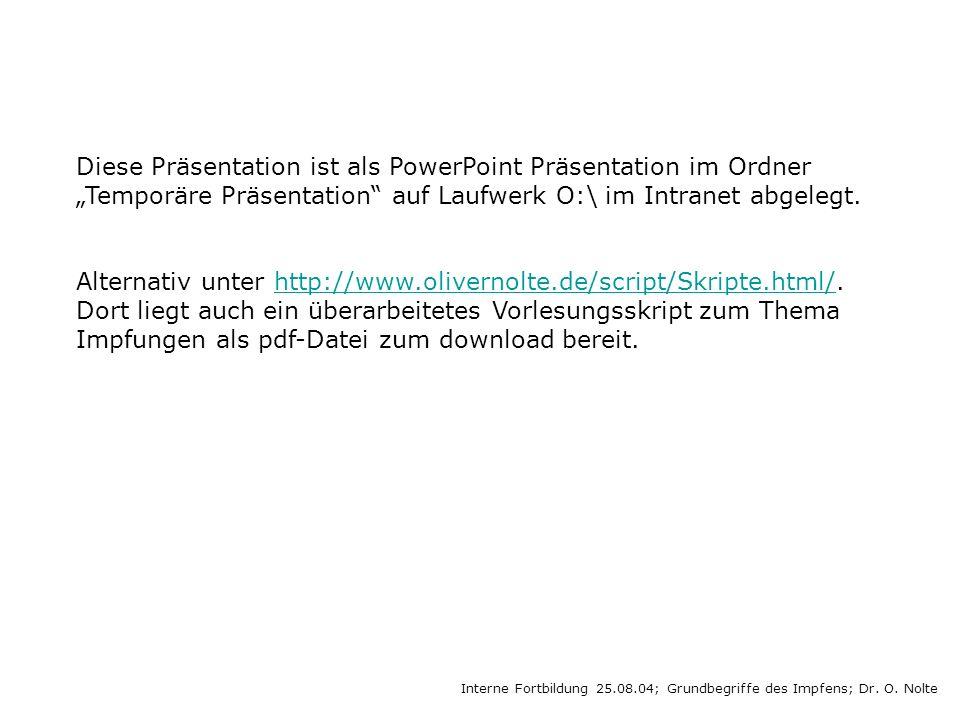 Interne Fortbildung 25.08.04; Grundbegriffe des Impfens; Dr. O. Nolte Diese Präsentation ist als PowerPoint Präsentation im Ordner Temporäre Präsentat