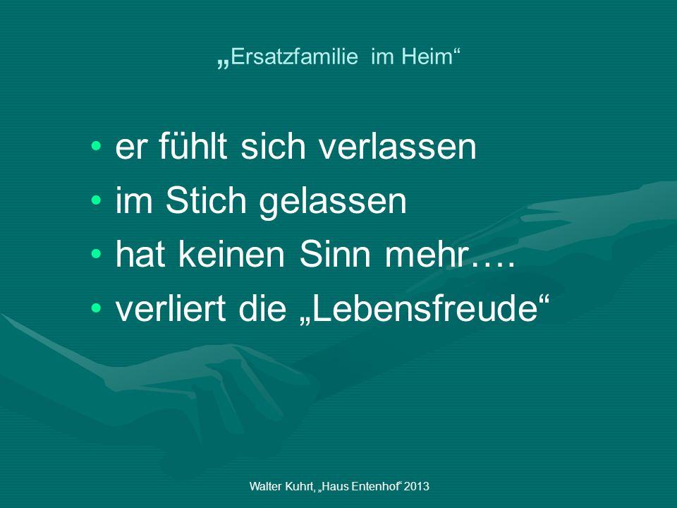 Walter Kuhrt, Haus Entenhof 2013 Ersatzfamilie im Heim er fühlt sich verlassen im Stich gelassen hat keinen Sinn mehr…. verliert die Lebensfreude