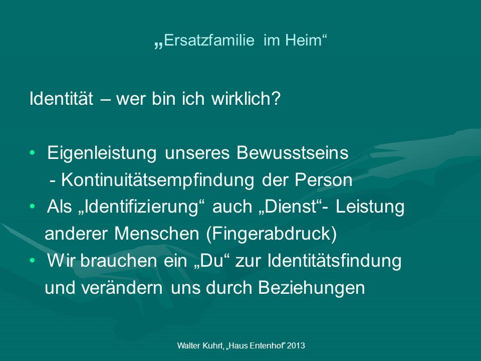 Walter Kuhrt, Haus Entenhof 2013 Ersatzfamilie im Heim Identität – wer bin ich wirklich? Eigenleistung unseres Bewusstseins - Kontinuitätsempfindung d