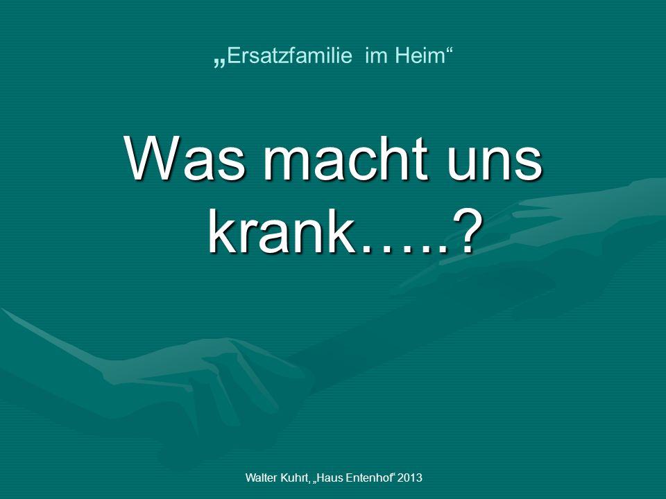Walter Kuhrt, Haus Entenhof 2013 Ersatzfamilie im Heim Was macht uns krank…..?