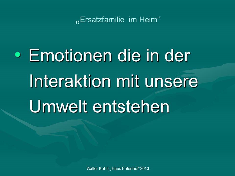 Walter Kuhrt, Haus Entenhof 2013 Ersatzfamilie im Heim Emotionen die in der Emotionen die in der Interaktion mit unsere Interaktion mit unsere Umwelt