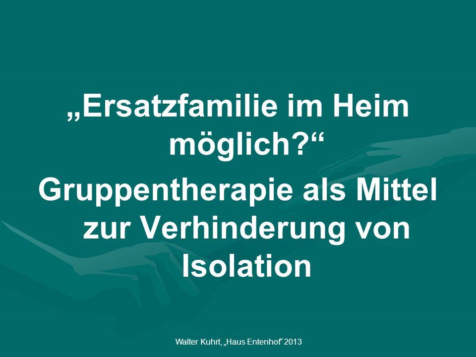 Walter Kuhrt, Haus Entenhof 2013 Ersatzfamilie im Heim möglich? Gruppentherapie als Mittel zur Verhinderung von Isolation