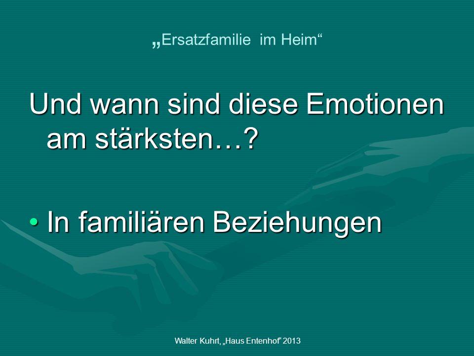 Walter Kuhrt, Haus Entenhof 2013 Ersatzfamilie im Heim Und wann sind diese Emotionen am stärksten…? In familiären BeziehungenIn familiären Beziehungen