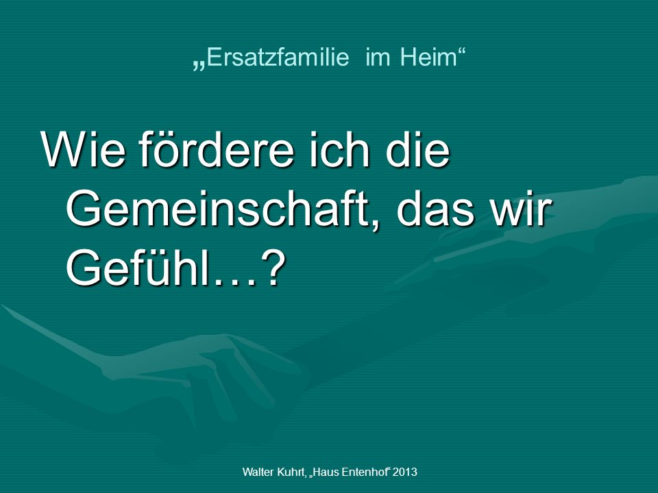 Walter Kuhrt, Haus Entenhof 2013 Ersatzfamilie im Heim Wie fördere ich die Gemeinschaft, das wir Gefühl…?