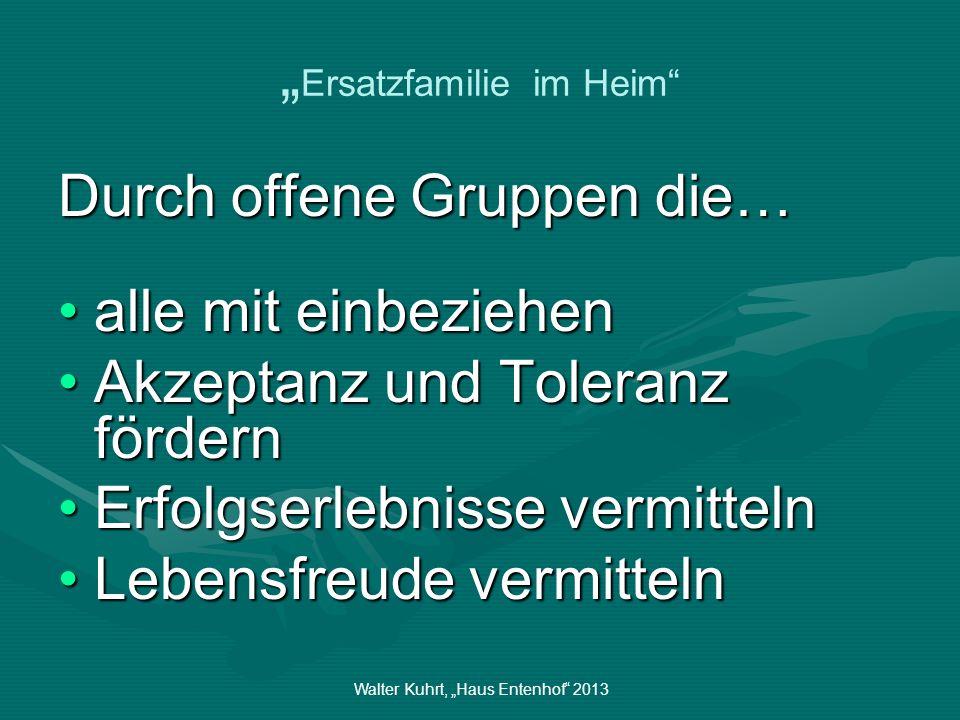 Walter Kuhrt, Haus Entenhof 2013 Ersatzfamilie im Heim Durch offene Gruppen die… alle mit einbeziehenalle mit einbeziehen Akzeptanz und Toleranz förde