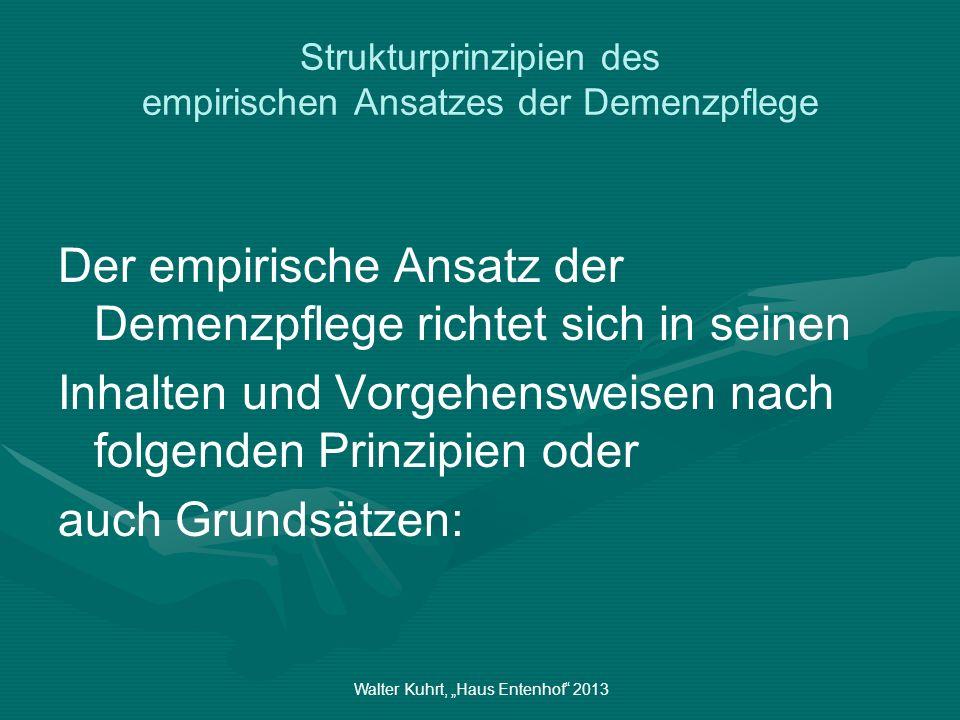 Walter Kuhrt, Haus Entenhof 2013 Strukturprinzipien des empirischen Ansatzes der Demenzpflege Der empirische Ansatz der Demenzpflege richtet sich in s