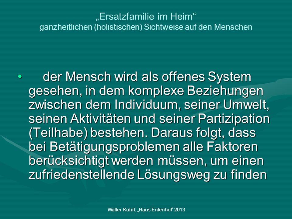 Walter Kuhrt, Haus Entenhof 2013 Ersatzfamilie im Heim ganzheitlichen (holistischen) Sichtweise auf den Menschen der Mensch wird als offenes System ge