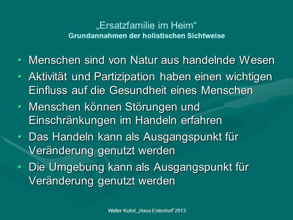 Walter Kuhrt, Haus Entenhof 2013 Ersatzfamilie im Heim Grundannahmen der holistischen Sichtweise Menschen sind von Natur aus handelnde WesenMenschen s