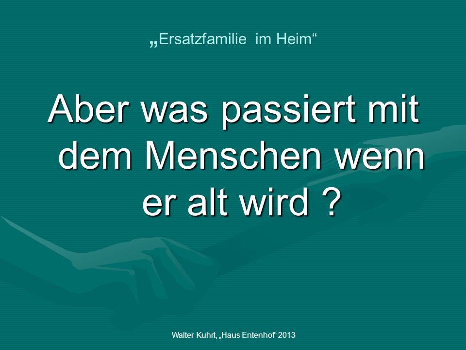 Walter Kuhrt, Haus Entenhof 2013 Ersatzfamilie im Heim Er wird nicht mehr gebraucht….?