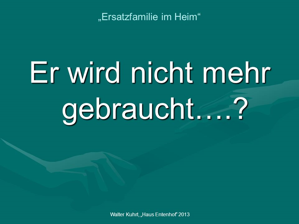 Walter Kuhrt, Haus Entenhof 2013 Ersatzfamilie im Heim Und wann sind diese Emotionen am stärksten….