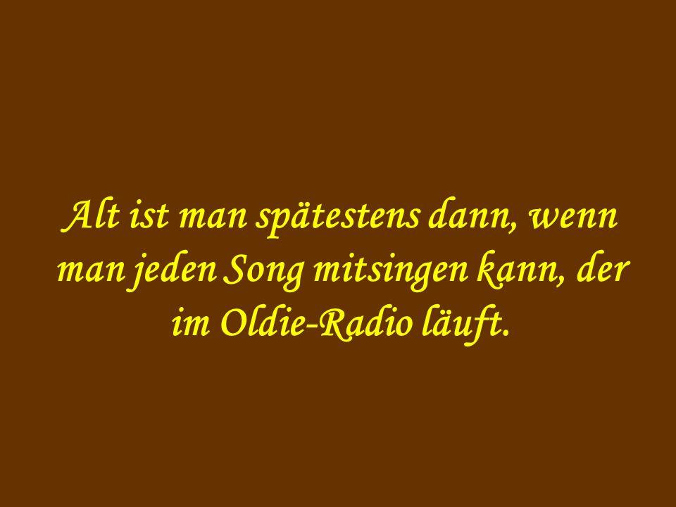 Alt ist man spätestens dann, wenn man jeden Song mitsingen kann, der im Oldie-Radio läuft.