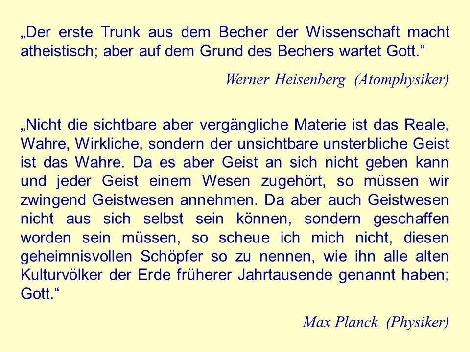 Der erste Trunk aus dem Becher der Wissenschaft macht atheistisch; aber auf dem Grund des Bechers wartet Gott. Werner Heisenberg (Atomphysiker) Nicht