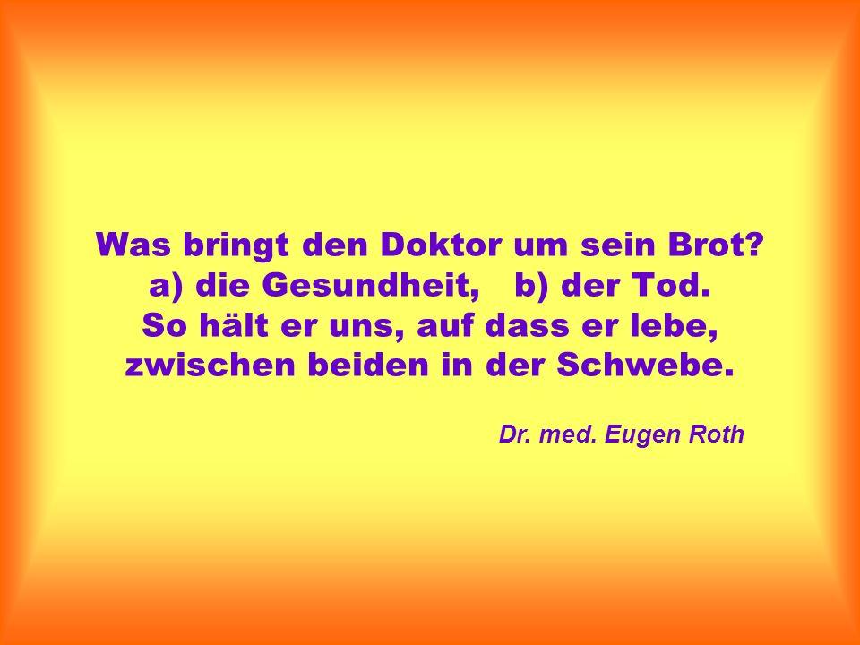 Was bringt den Doktor um sein Brot? a) die Gesundheit, b) der Tod. So hält er uns, auf dass er lebe, zwischen beiden in der Schwebe. Dr. med. Eugen Ro