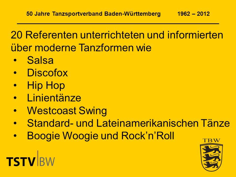 50 Jahre Tanzsportverband Baden-Württemberg 1962 – 2012 ______________________________________________________________ 20 Referenten unterrichteten und informierten über moderne Tanzformen wie Salsa Discofox Hip Hop Linientänze Westcoast Swing Standard- und Lateinamerikanischen Tänze Boogie Woogie und RocknRoll