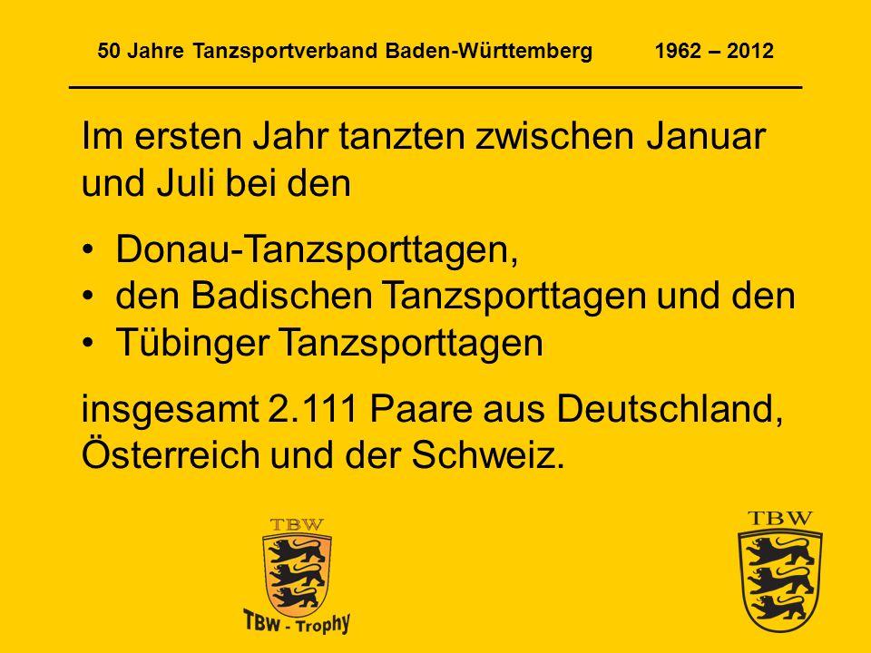 50 Jahre Tanzsportverband Baden-Württemberg 1962 – 2012 _____________________________________________________________ Im ersten Jahr tanzten zwischen Januar und Juli bei den Donau-Tanzsporttagen, den Badischen Tanzsporttagen und den Tübinger Tanzsporttagen insgesamt 2.111 Paare aus Deutschland, Österreich und der Schweiz.