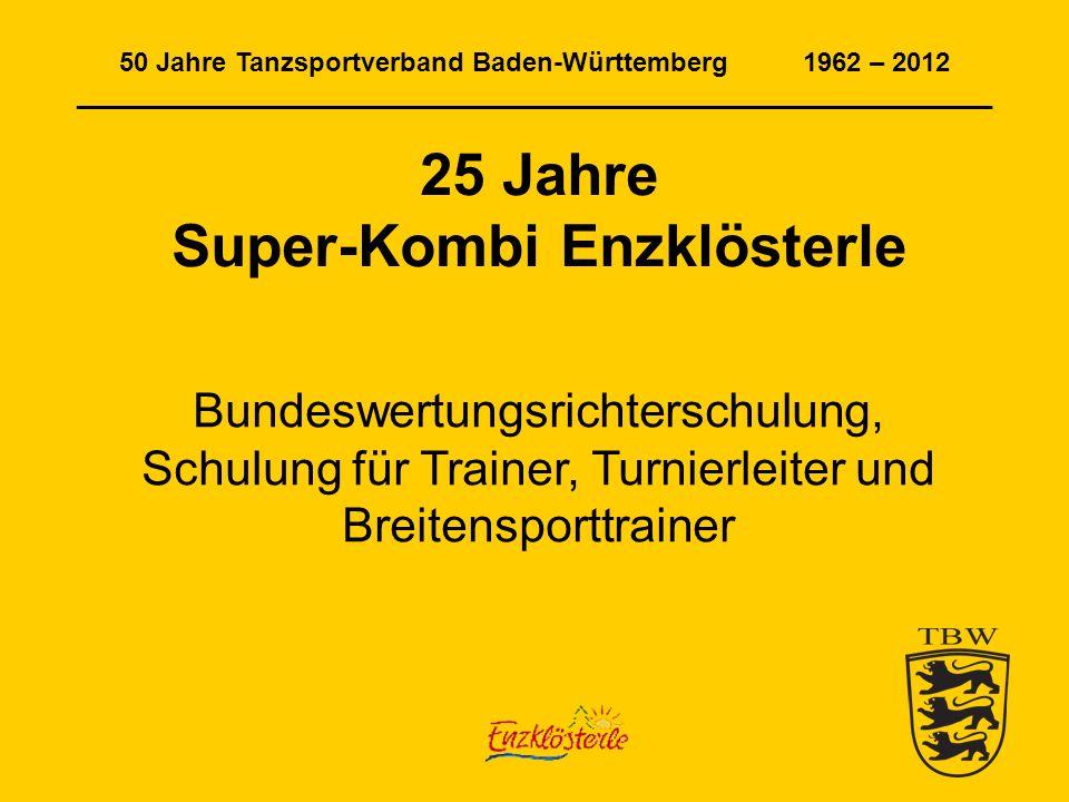 50 Jahre Tanzsportverband Baden-Württemberg 1962 – 2012 ______________________________________________________________ 25 Jahre Super-Kombi Enzklösterle Bundeswertungsrichterschulung, Schulung für Trainer, Turnierleiter und Breitensporttrainer