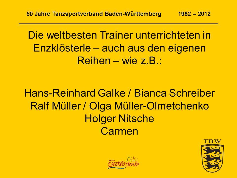 50 Jahre Tanzsportverband Baden-Württemberg 1962 – 2012 _____________________________________________________________ Die weltbesten Trainer unterrichteten in Enzklösterle – auch aus den eigenen Reihen – wie z.B.: Hans-Reinhard Galke / Bianca Schreiber Ralf Müller / Olga Müller-Olmetchenko Holger Nitsche Carmen
