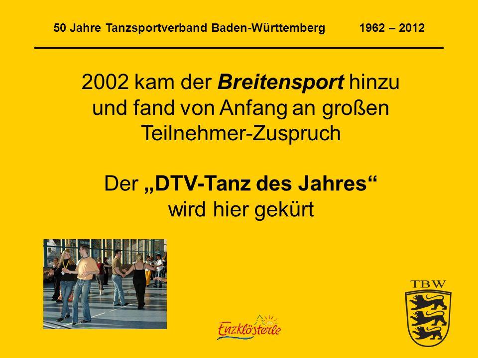 50 Jahre Tanzsportverband Baden-Württemberg 1962 – 2012 ______________________________________________________________ 2002 kam der Breitensport hinzu und fand von Anfang an großen Teilnehmer-Zuspruch Der DTV-Tanz des Jahres wird hier gekürt