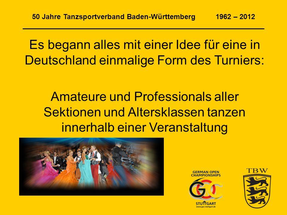 50 Jahre Tanzsportverband Baden-Württemberg 1962 – 2012 _____________________________________________________________ Es begann alles mit einer Idee für eine in Deutschland einmalige Form des Turniers: Amateure und Professionals aller Sektionen und Altersklassen tanzen innerhalb einer Veranstaltung