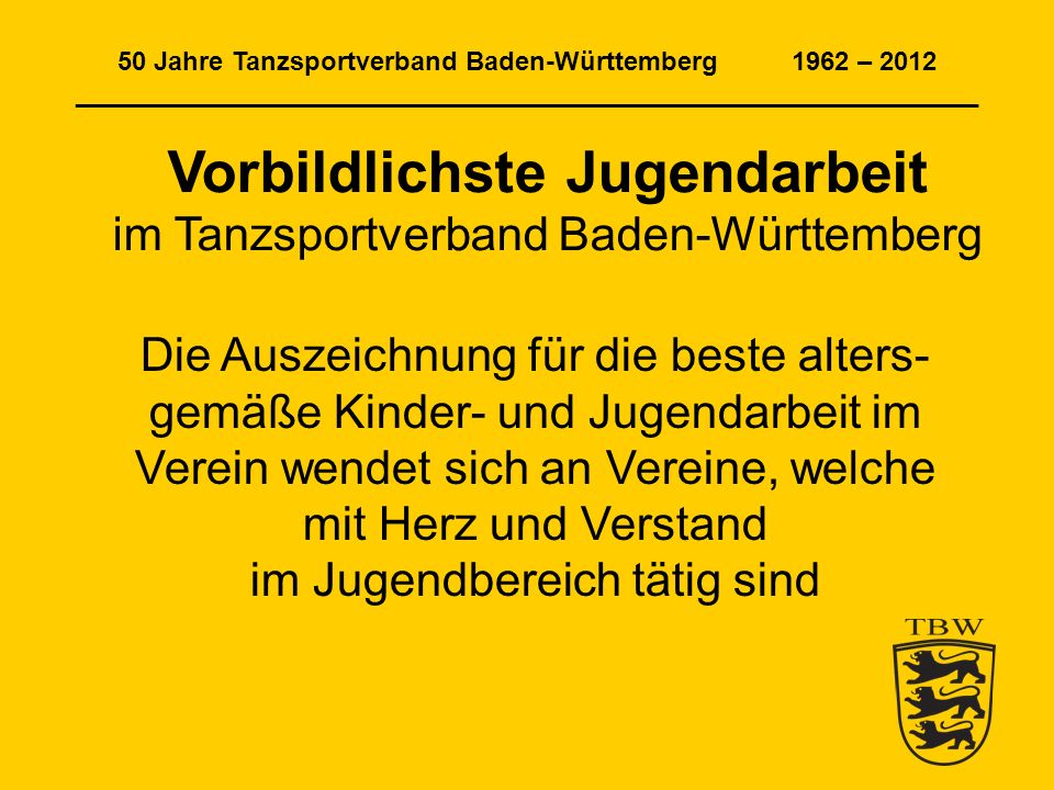 50 Jahre Tanzsportverband Baden-Württemberg 1962 – 2012 ______________________________________________________________ Vorbildlichste Jugendarbeit im Tanzsportverband Baden-Württemberg Die Auszeichnung für die beste alters- gemäße Kinder- und Jugendarbeit im Verein wendet sich an Vereine, welche mit Herz und Verstand im Jugendbereich tätig sind