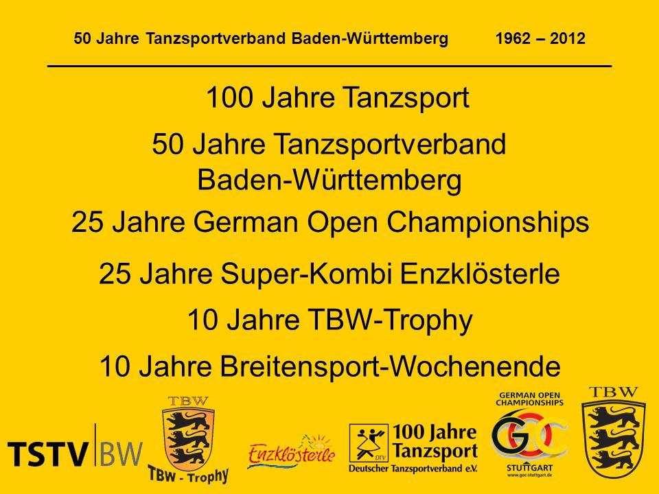 50 Jahre Tanzsportverband Baden-Württemberg 1962 – 2012 ______________________________________________________________ 100 Jahre Tanzsport 50 Jahre Tanzsportverband Baden-Württemberg 25 Jahre German Open Championships 25 Jahre Super-Kombi Enzklösterle 10 Jahre TBW-Trophy 10 Jahre Breitensport-Wochenende
