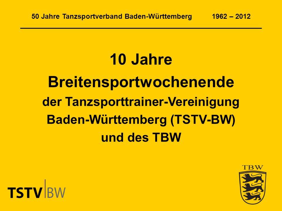 50 Jahre Tanzsportverband Baden-Württemberg 1962 – 2012 ______________________________________________________________ 10 Jahre Breitensportwochenende der Tanzsporttrainer-Vereinigung Baden-Württemberg (TSTV-BW) und des TBW