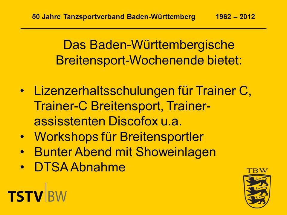 50 Jahre Tanzsportverband Baden-Württemberg 1962 – 2012 ______________________________________________________________ Das Baden-Württembergische Breitensport-Wochenende bietet: Lizenzerhaltsschulungen für Trainer C, Trainer-C Breitensport, Trainer- assisstenten Discofox u.a.