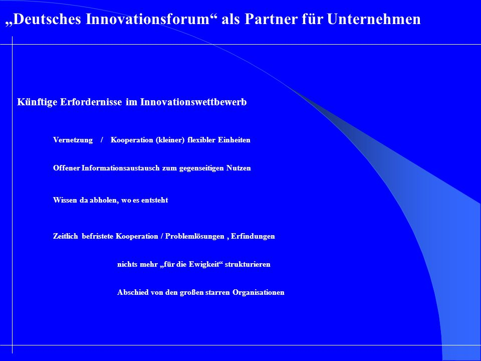 Deutsches Innovationsforum als Partner für Unternehmen Künftige Erfordernisse im Innovationswettbewerb Vernetzung / Kooperation (kleiner) flexibler Ei