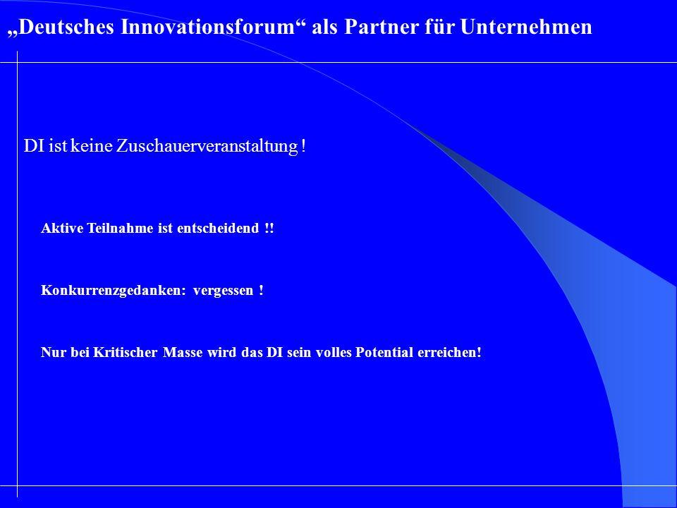 Deutsches Innovationsforum als Partner für Unternehmen Aktive Teilnahme ist entscheidend !! DI ist keine Zuschauerveranstaltung ! Konkurrenzgedanken: