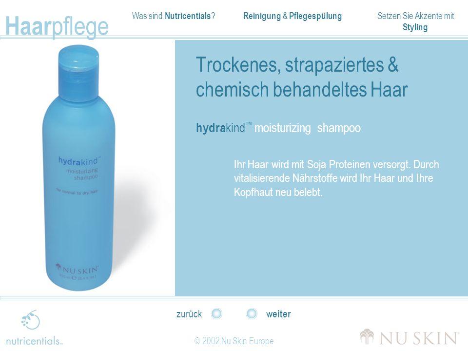 Was sind Nutricentials ? Reinigung & Pflegespülung Setzen Sie Akzente mit Styling Haar pflege © 2002 Nu Skin Europe weiter zurück Trockenes, strapazie